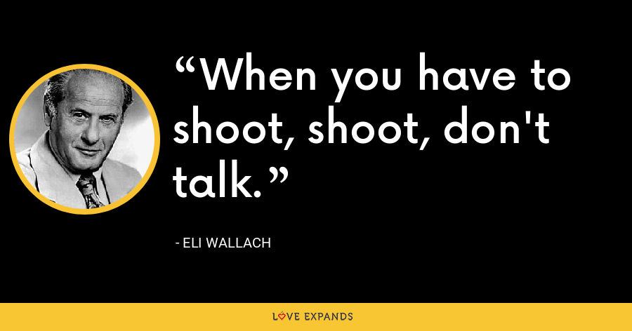 When you have to shoot, shoot, don't talk. - Eli Wallach