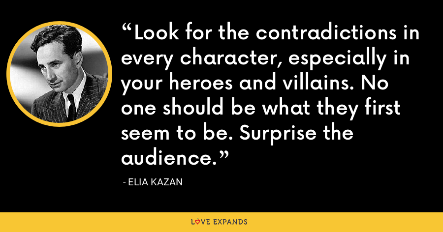 Look for the contradictions in every character, especially in your heroes and villains. No one should be what they first seem to be. Surprise the audience. - Elia Kazan
