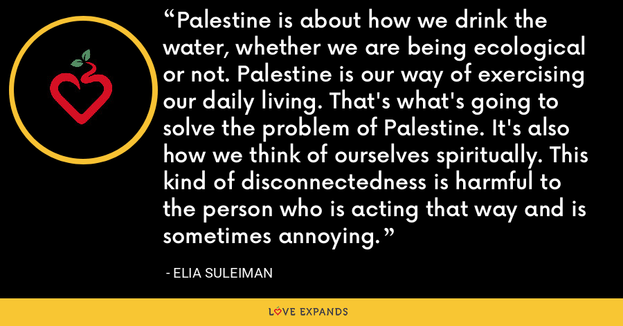 Palestine is about how we drink the water, whether we are being ecological or not. Palestine is our way of exercising our daily living. That's what's going to solve the problem of Palestine. It's also how we think of ourselves spiritually. This kind of disconnectedness is harmful to the person who is acting that way and is sometimes annoying. - Elia Suleiman