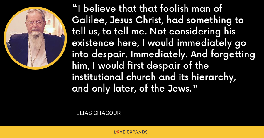 I believe that that foolish man of Galilee, Jesus Christ, had something to tell us, to tell me. Not considering his existence here, I would immediately go into despair. Immediately. And forgetting him, I would first despair of the institutional church and its hierarchy, and only later, of the Jews. - Elias Chacour