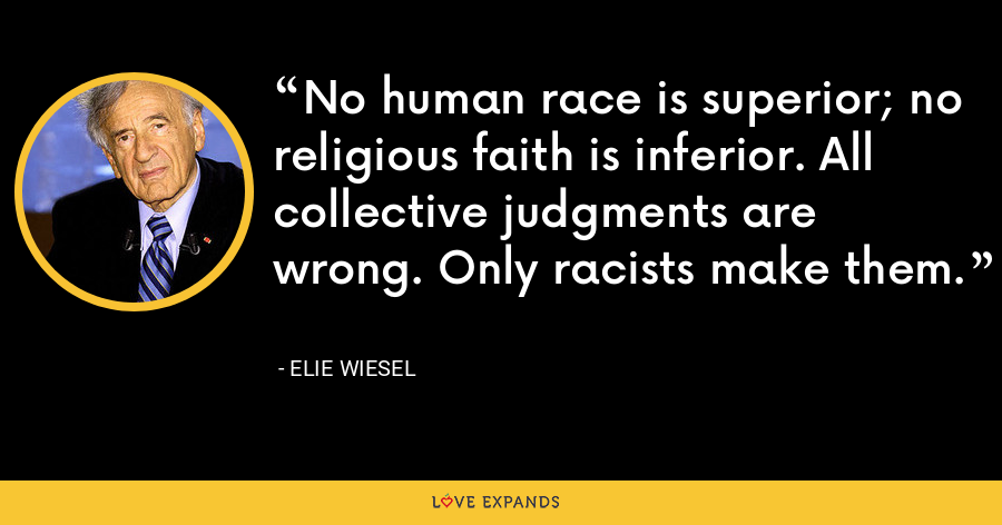 No human race is superior; no religious faith is inferior. All collective judgments are wrong. Only racists make them. - Elie Wiesel