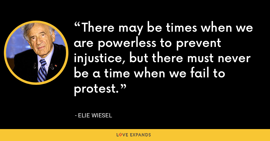 There may be times when we are powerless to prevent injustice, but there must never be a time when we fail to protest. - Elie Wiesel
