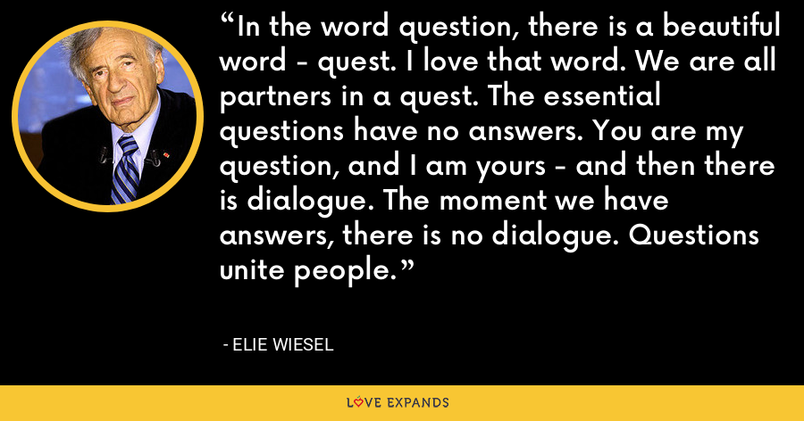 In the word question, there is a beautiful word - quest. I love that word. We are all partners in a quest. The essential questions have no answers. You are my question, and I am yours - and then there is dialogue. The moment we have answers, there is no dialogue. Questions unite people. - Elie Wiesel