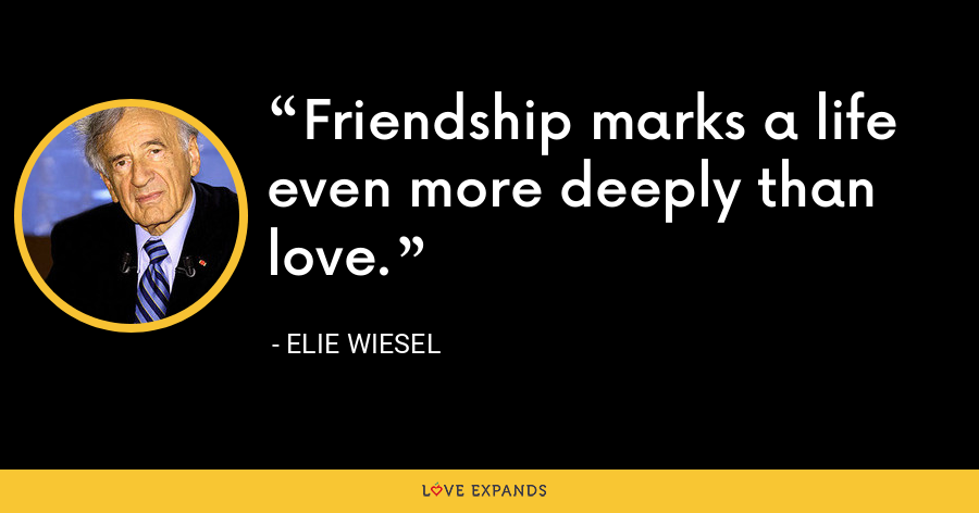 Friendship marks a life even more deeply than love. - Elie Wiesel