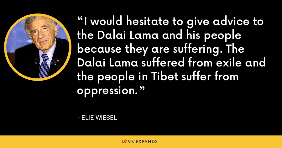 I would hesitate to give advice to the Dalai Lama and his people because they are suffering. The Dalai Lama suffered from exile and the people in Tibet suffer from oppression. - Elie Wiesel