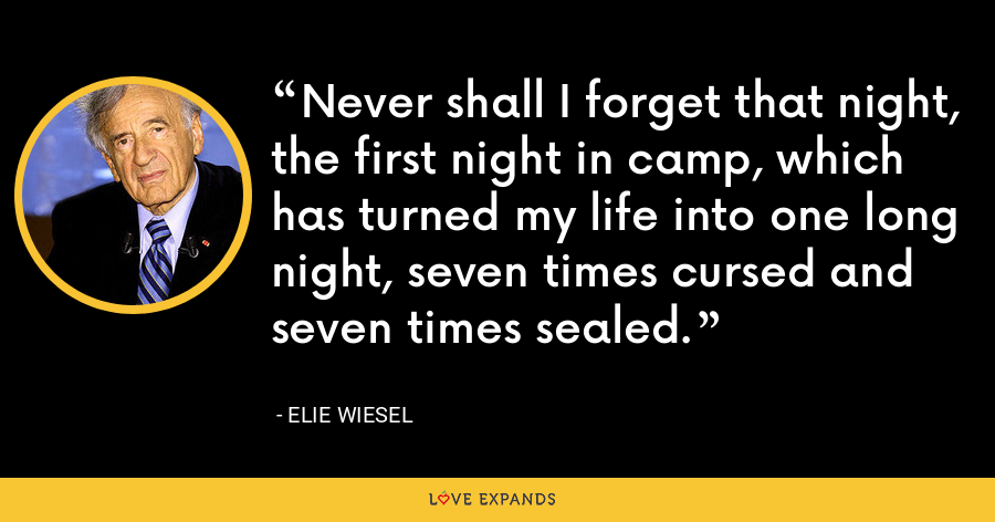 Never shall I forget that night, the first night in camp, which has turned my life into one long night, seven times cursed and seven times sealed. - Elie Wiesel