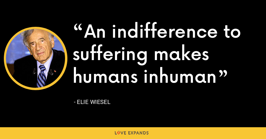 An indifference to suffering makes humans inhuman - Elie Wiesel