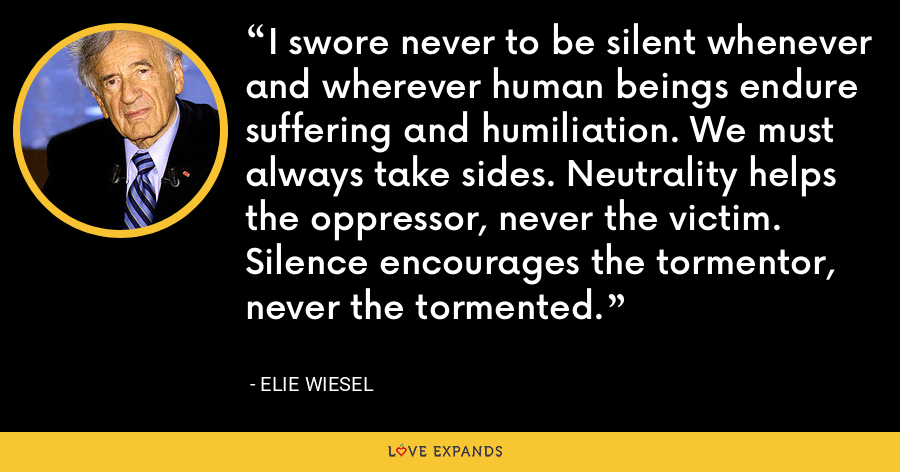 I swore never to be silent whenever and wherever human beings endure suffering and humiliation. We must always take sides. Neutrality helps the oppressor, never the victim. Silence encourages the tormentor, never the tormented. - Elie Wiesel