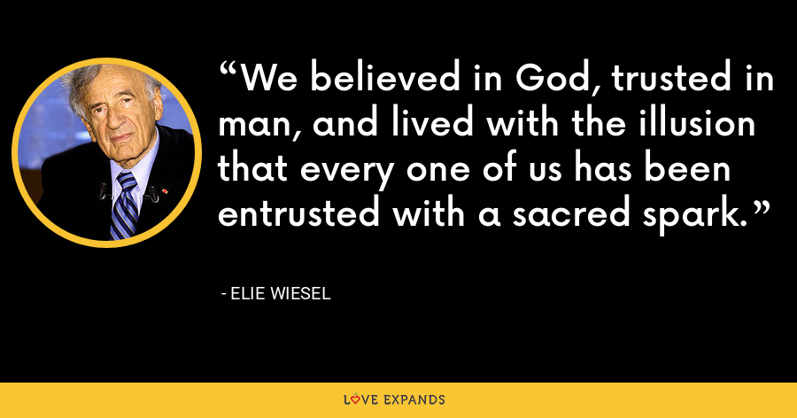 We believed in God, trusted in man, and lived with the illusion that every one of us has been entrusted with a sacred spark. - Elie Wiesel