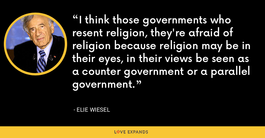 I think those governments who resent religion, they're afraid of religion because religion may be in their eyes, in their views be seen as a counter government or a parallel government. - Elie Wiesel