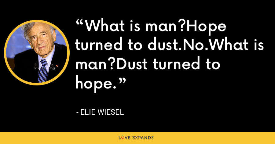 What is man?Hope turned to dust.No.What is man?Dust turned to hope. - Elie Wiesel