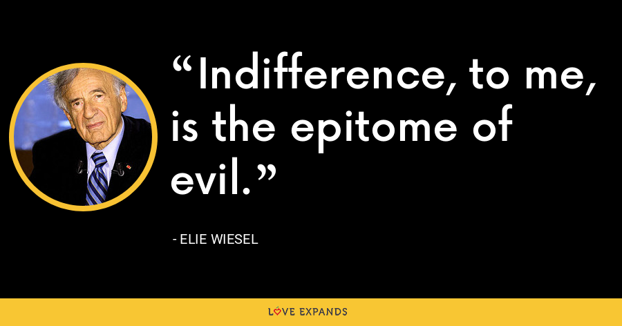 Indifference, to me, is the epitome of evil. - Elie Wiesel