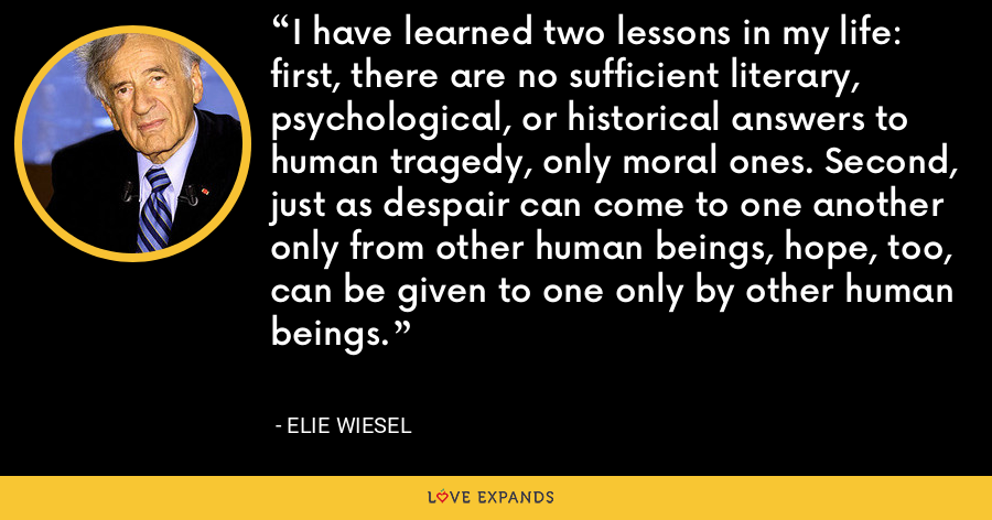 I have learned two lessons in my life: first, there are no sufficient literary, psychological, or historical answers to human tragedy, only moral ones. Second, just as despair can come to one another only from other human beings, hope, too, can be given to one only by other human beings. - Elie Wiesel