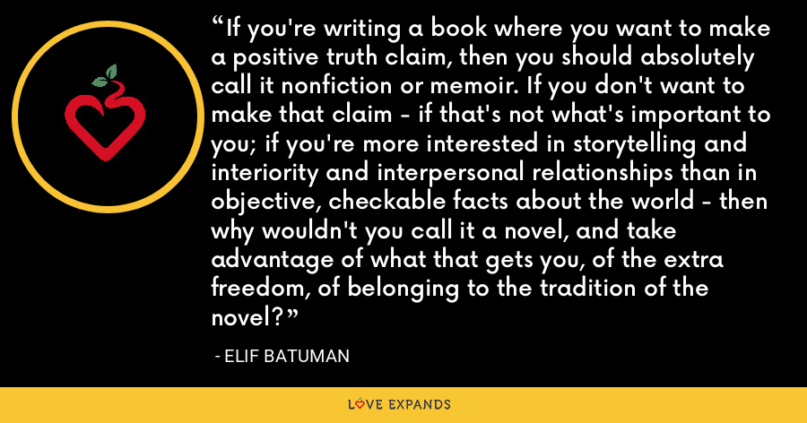 If you're writing a book where you want to make a positive truth claim, then you should absolutely call it nonfiction or memoir. If you don't want to make that claim - if that's not what's important to you; if you're more interested in storytelling and interiority and interpersonal relationships than in objective, checkable facts about the world - then why wouldn't you call it a novel, and take advantage of what that gets you, of the extra freedom, of belonging to the tradition of the novel? - Elif Batuman