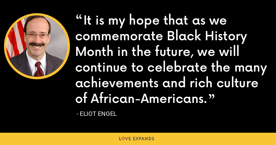 It is my hope that as we commemorate Black History Month in the future, we will continue to celebrate the many achievements and rich culture of African-Americans. - Eliot Engel