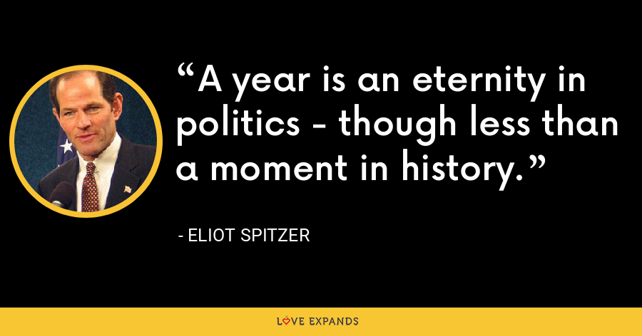 A year is an eternity in politics - though less than a moment in history. - Eliot Spitzer