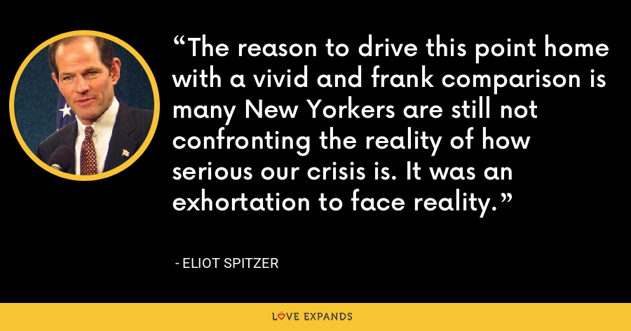 The reason to drive this point home with a vivid and frank comparison is many New Yorkers are still not confronting the reality of how serious our crisis is. It was an exhortation to face reality. - Eliot Spitzer