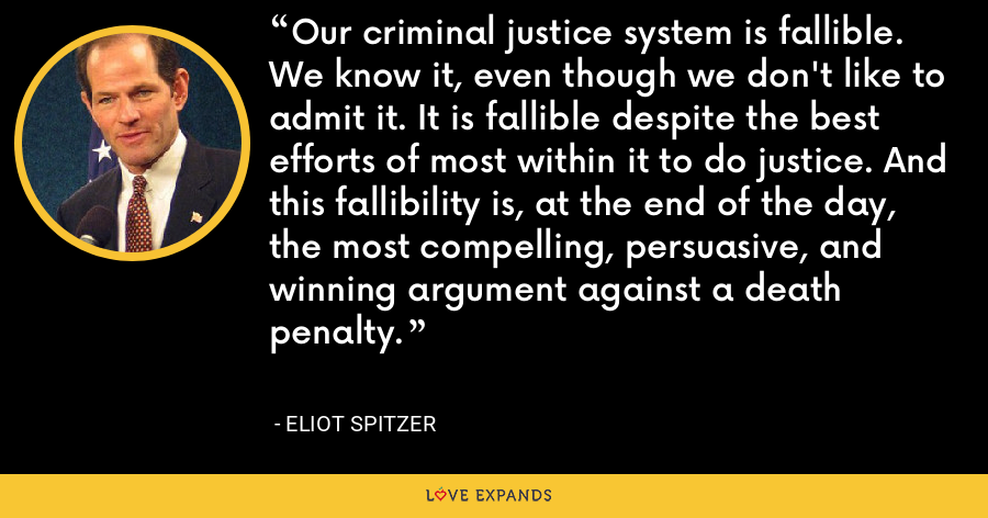 Our criminal justice system is fallible. We know it, even though we don't like to admit it. It is fallible despite the best efforts of most within it to do justice. And this fallibility is, at the end of the day, the most compelling, persuasive, and winning argument against a death penalty. - Eliot Spitzer
