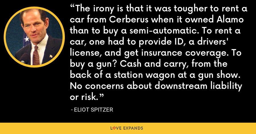 The irony is that it was tougher to rent a car from Cerberus when it owned Alamo than to buy a semi-automatic. To rent a car, one had to provide ID, a drivers' license, and get insurance coverage. To buy a gun? Cash and carry, from the back of a station wagon at a gun show. No concerns about downstream liability or risk. - Eliot Spitzer