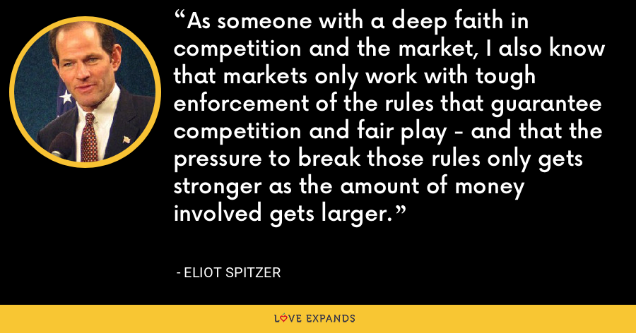 As someone with a deep faith in competition and the market, I also know that markets only work with tough enforcement of the rules that guarantee competition and fair play - and that the pressure to break those rules only gets stronger as the amount of money involved gets larger. - Eliot Spitzer