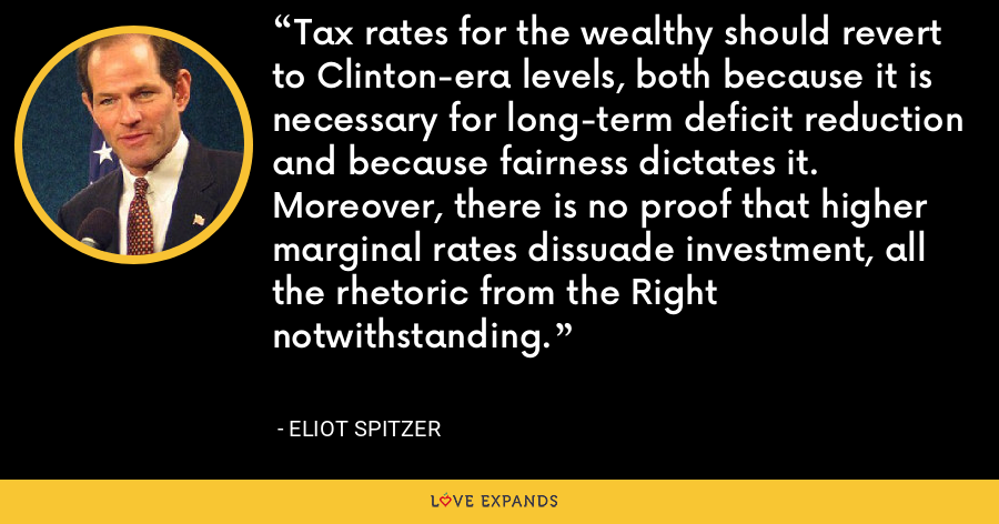 Tax rates for the wealthy should revert to Clinton-era levels, both because it is necessary for long-term deficit reduction and because fairness dictates it. Moreover, there is no proof that higher marginal rates dissuade investment, all the rhetoric from the Right notwithstanding. - Eliot Spitzer