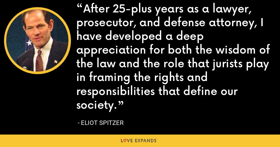 After 25-plus years as a lawyer, prosecutor, and defense attorney, I have developed a deep appreciation for both the wisdom of the law and the role that jurists play in framing the rights and responsibilities that define our society. - Eliot Spitzer