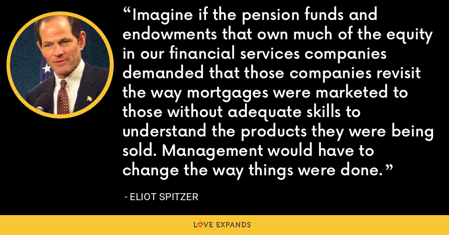 Imagine if the pension funds and endowments that own much of the equity in our financial services companies demanded that those companies revisit the way mortgages were marketed to those without adequate skills to understand the products they were being sold. Management would have to change the way things were done. - Eliot Spitzer