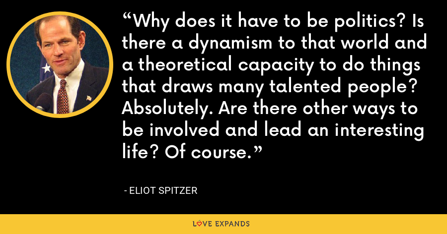 Why does it have to be politics? Is there a dynamism to that world and a theoretical capacity to do things that draws many talented people? Absolutely. Are there other ways to be involved and lead an interesting life? Of course. - Eliot Spitzer