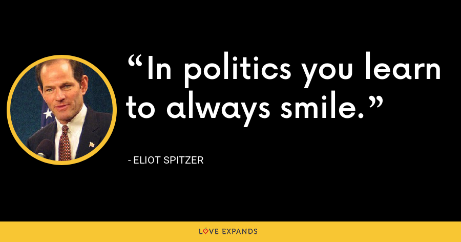 In politics you learn to always smile. - Eliot Spitzer