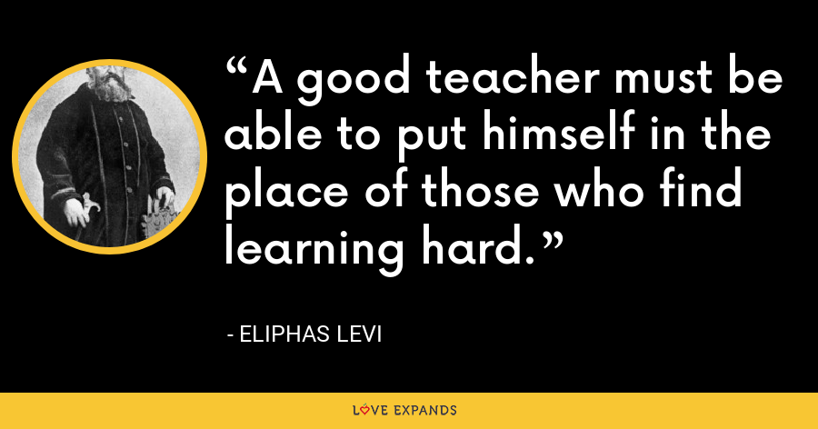A good teacher must be able to put himself in the place of those who find learning hard. - Eliphas Levi