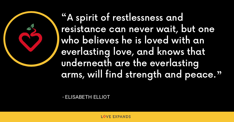 A spirit of restlessness and resistance can never wait, but one who believes he is loved with an everlasting love, and knows that underneath are the everlasting arms, will find strength and peace. - Elisabeth Elliot