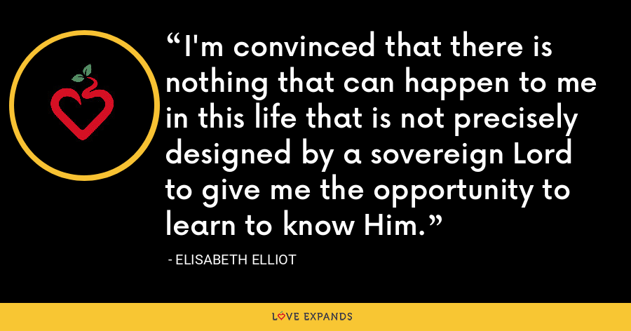 I'm convinced that there is nothing that can happen to me in this life that is not precisely designed by a sovereign Lord to give me the opportunity to learn to know Him. - Elisabeth Elliot