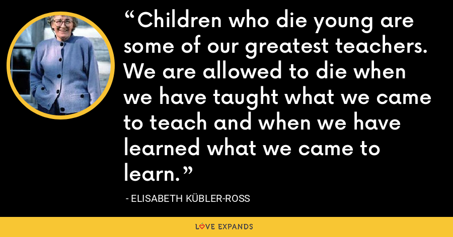 Children who die young are some of our greatest teachers. We are allowed to die when we have taught what we came to teach and when we have learned what we came to learn. - Elisabeth Kübler-Ross
