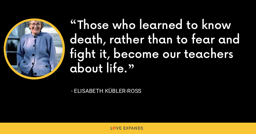 Those who learned to know death, rather than to fear and fight it, become our teachers about life. - Elisabeth Kübler-Ross