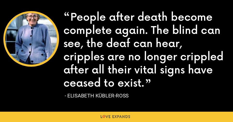 People after death become complete again. The blind can see, the deaf can hear, cripples are no longer crippled after all their vital signs have ceased to exist. - Elisabeth Kübler-Ross