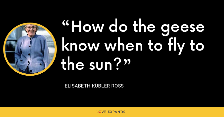 How do the geese know when to fly to the sun? - Elisabeth Kübler-Ross