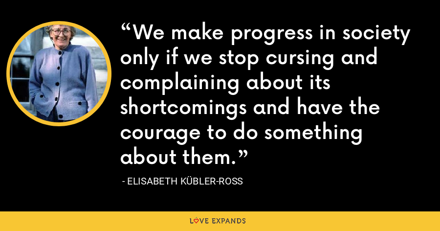 We make progress in society only if we stop cursing and complaining about its shortcomings and have the courage to do something about them. - Elisabeth Kübler-Ross