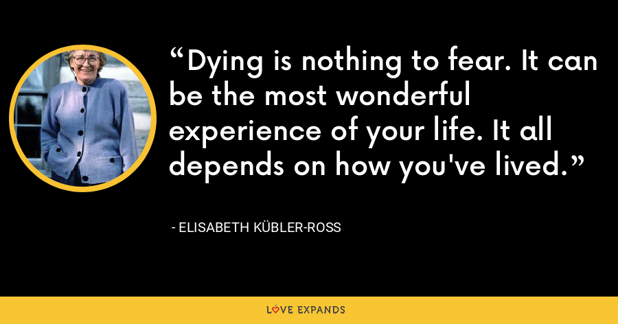 Dying is nothing to fear. It can be the most wonderful experience of your life. It all depends on how you've lived. - Elisabeth Kübler-Ross
