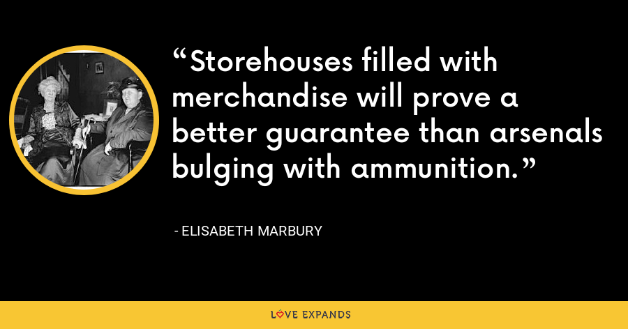 Storehouses filled with merchandise will prove a better guarantee than arsenals bulging with ammunition. - Elisabeth Marbury