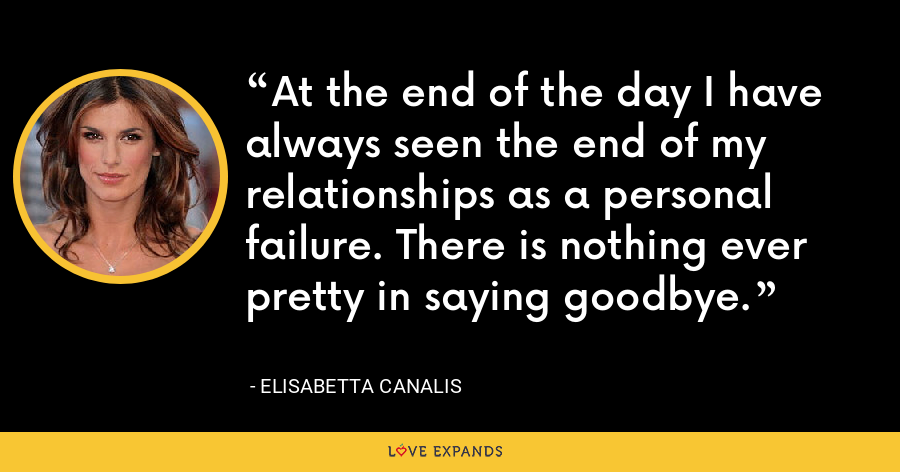 At the end of the day I have always seen the end of my relationships as a personal failure. There is nothing ever pretty in saying goodbye. - Elisabetta Canalis