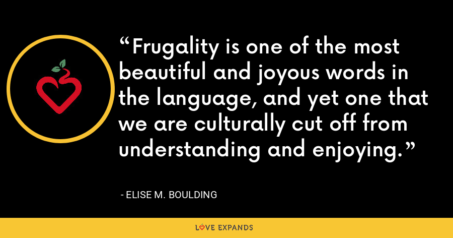 Frugality is one of the most beautiful and joyous words in the language, and yet one that we are culturally cut off from understanding and enjoying. - Elise M. Boulding