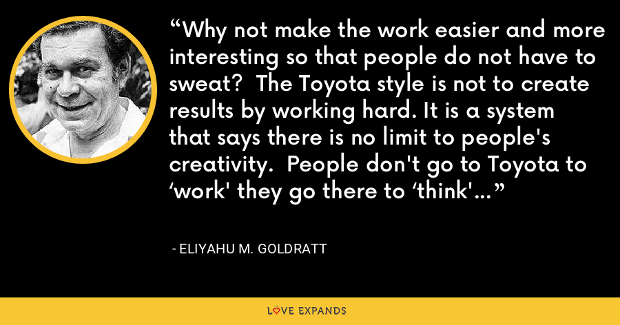 Why not make the work easier and more interesting so that people do not have to sweat?  The Toyota style is not to create results by working hard. It is a system that says there is no limit to people's creativity.  People don't go to Toyota to 'work' they go there to 'think' - Eliyahu M. Goldratt