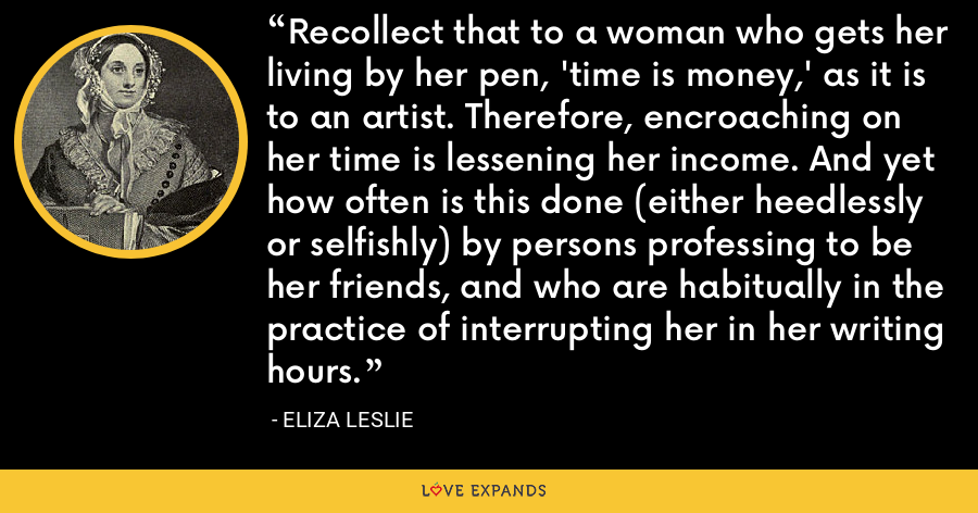 Recollect that to a woman who gets her living by her pen, 'time is money,' as it is to an artist. Therefore, encroaching on her time is lessening her income. And yet how often is this done (either heedlessly or selfishly) by persons professing to be her friends, and who are habitually in the practice of interrupting her in her writing hours. - Eliza Leslie
