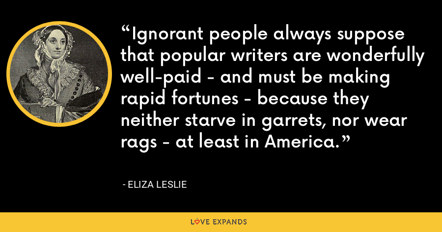 Ignorant people always suppose that popular writers are wonderfully well-paid - and must be making rapid fortunes - because they neither starve in garrets, nor wear rags - at least in America. - Eliza Leslie