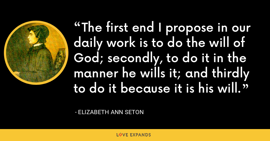 The first end I propose in our daily work is to do the will of God; secondly, to do it in the manner he wills it; and thirdly to do it because it is his will. - Elizabeth Ann Seton