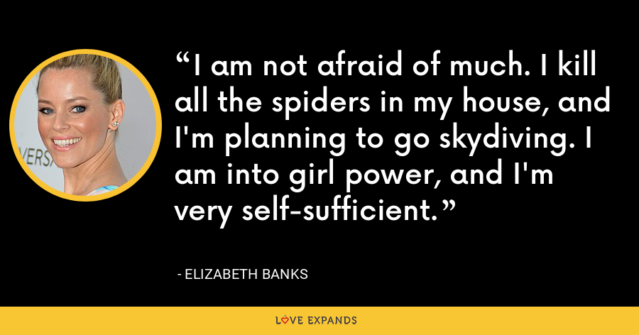 I am not afraid of much. I kill all the spiders in my house, and I'm planning to go skydiving. I am into girl power, and I'm very self-sufficient. - Elizabeth Banks