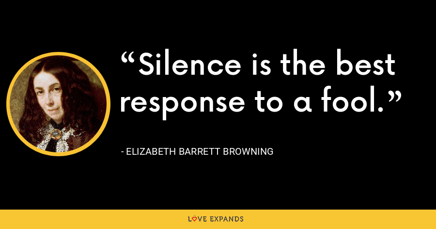 Silence is the best response to a fool. - Elizabeth Barrett Browning