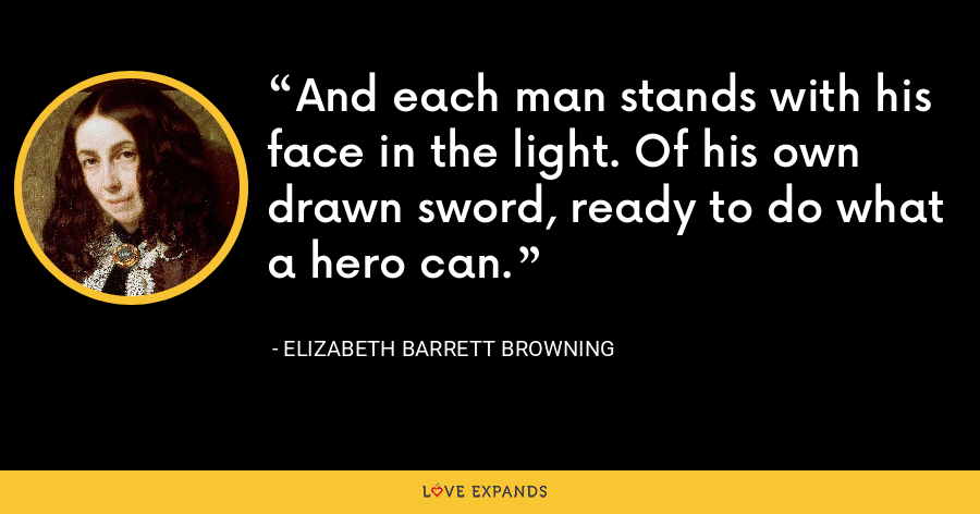 And each man stands with his face in the light. Of his own drawn sword, ready to do what a hero can. - Elizabeth Barrett Browning