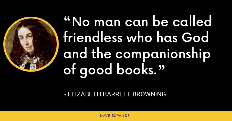 No man can be called friendless who has God and the companionship of good books. - Elizabeth Barrett Browning