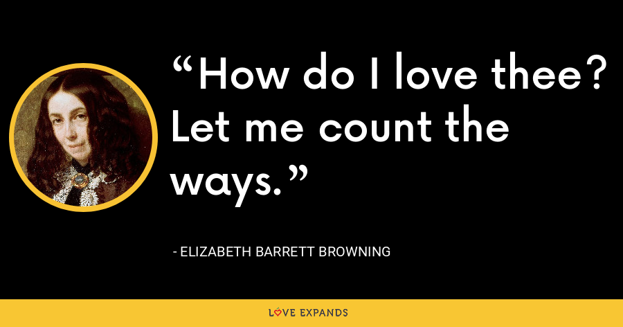 How do I love thee? Let me count the ways. - Elizabeth Barrett Browning